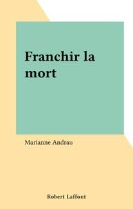 Marianne Andrau - Franchir la mort.