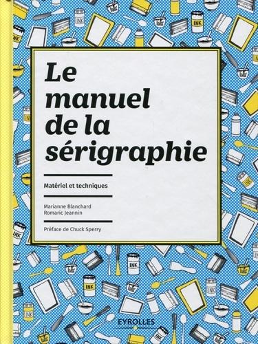 Marianne Blanchard et Romaric Jeannin - Le manuel de la sérigraphie - Matériel et techniques.