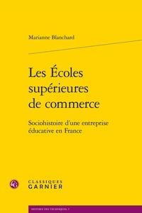 Marianne Blanchard - Les écoles supérieures de commerce - Sociohistoire d'une entreprise éducative en France.