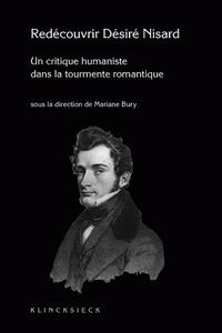 Marianne Bury - Redécouvrir Nisard (1806-1888) - Un critique humaniste dans la tourmente romantique.