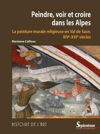 Marianne Cailloux - Peindre, voir et croire dans les Alpes - La peinture murale en val de Suse (XIVe-XVIe siècles).
