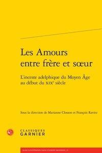 Marianne Closson et François Raviez - Les amours entre frère et soeur - L'inceste adelphique du moyen âge au début du Moyen Age au début du XIXe siècle.