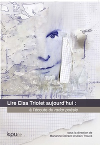 Marianne Delranc et Alain Trouvé - Lire Elsa Triolet aujourd'hui : à l'écoute du radar poésie.