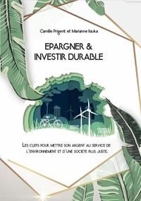 Marianne Iizuka et Camille Prigent - Epargner et investir durable - Les clefs pour mettre son argent au service de l'environnement et d'une société plus juste.