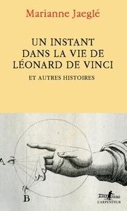 Marianne Jaeglé - Un instant dans la vie de Léonard de Vinci - Et autres histoires.