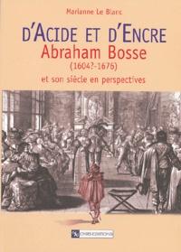 Marianne Le Blanc - D'acide et d'encre - Abraham Bosse (1604?-1676) et son siècle en perspectives.