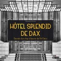 Marianne Le Morvan - Hôtel Splendid de Dax - Secrets d'un chef-d'oeuvre de l'Art Déco.