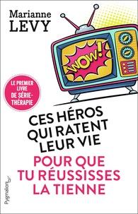 Marianne Lévy - Ces héros qui ratent leur vie pour que tu réussisses la tienne - Le premier livre de série-thérapie.