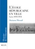 Marianne Thivend - L'école républicaine en ville - Lyon, 1870-1917.