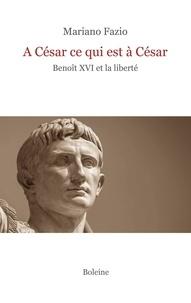 Mariano Fazio - A César ce qui est à César - Benoît XVI et la liberté.