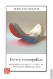 Mariano Siskind - Deseos cosmopolitas - Modernidad global y literatura mundial en América latina.
