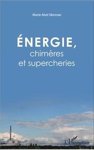 Marie-Abel Sibresse - Energie, chimères et supercheries.