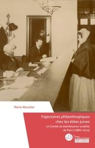 Marie Aboulker - Trajectoires philanthropiques chez les élites juives - Le Comité de bienfaisance israélite de Paris (1880-1914).