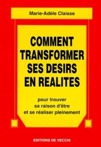 Marie-Adèle Claisse - Comment transformer ses désirs en réalités.