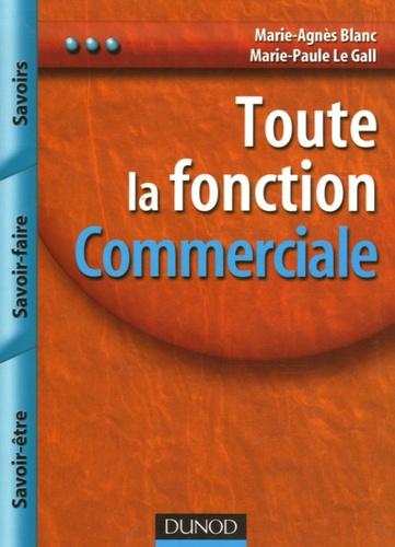 Marie-Agnès Blanc et Marie-Paule Le Gall - Toute la fonction Commerciale - Savoir, Savoir-faire, Savoir-être.