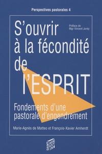 Marie-Agnès de Matteo et François-Xavier Amherdt - S'ouvrir à la fécondité de l'esprit - Fondements d'une pastorale d'engendrement.