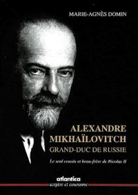 Marie-Agnès Domin - Alexandre Mikhaïlovitch, Grand-Duc de Russie - Le seul cousin et beau-frère de Nicolas II.