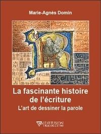 Marie-Agnès Domin - La fascinante histoire de l'écriture - L'art de dessiner la parole.