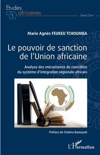 Marie Agnès Feukeu Tchoumba - Le pouvoir de sanction de l'Union africaine - Analyse des mécanismes de coercition du système d'intégration régionale africain.