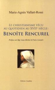 Marie-Agnès Vallart-Rossi - Benoîte Rencurel - Le christianisme vécu au quotidien au XVIIe siècle.