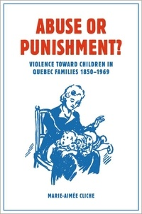 Marie-Aimée Cliche et W. Donald Wilson - Abuse or Punishment? - Violence toward Children in Quebec Families, 1850-1969.