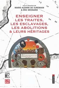 Marie-Albane de Suremain et Eric Mesnard - Enseigner les traites, les esclavages, les abolitions & leurs héritages.