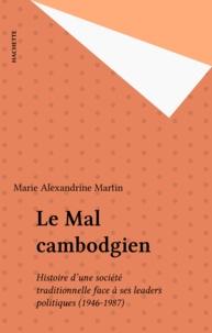 Marie Alexandrine Martin - Le Mal cambodgien - Histoire d'une société traditionnelle face à ses leaders politiques (1946-1987).