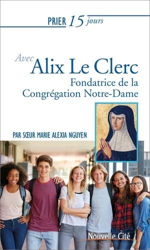 Marie Alexia Nguyen - Prier 15 jours avec Alix Le Clerc - Fondatrice de la congrégation Notre-Dame.