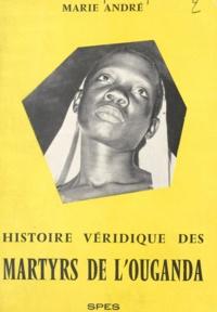 Marie André et Edouard Michaux - La véridique histoire des martyrs de l'Ouganda.