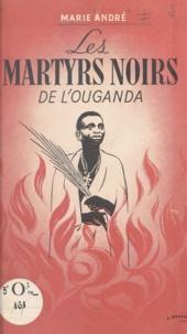 Marie André et Édouard Michaud - Les martyrs noirs de l'Ouganda.