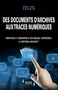 Des documents d'archives aux traces numériques- Identifier et conserver ce qui engage l'entreprise : la méthode Arcateg - Marie-Anne Chabin |
