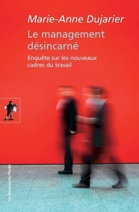 Marie-Anne Dujarier - Le management désincarné - Enquête sur les nouveaux cadres de travail.