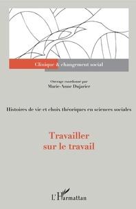 Marie-Anne Dujarier - Travailler sur le travail - Histoires de vie et choix théoriques en sciences sociales.