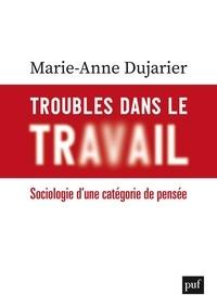 Marie-Anne Dujarier - Troubles dans le travail - Sociologie d'une catégorie de pensée.