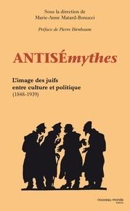 Marie-Anne Matard-Bonucci - Antisémythes - L'image des juifs entre culture et politique ( 1848-1939 ).
