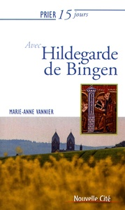 Marie-Anne Vannier - Prier 15 jours avec Hildegarde de Bingen.