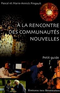 Marie-Annick Pingault et Pascal Pingault - A la rencontre des communautés nouvelles - Petit guide.