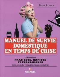 Marie Atanase - Manuel de survie domestique en temps de crise - 123 remèdes pratiques, rapides et économiques pour résoudre vos petits tracas quotidiens.