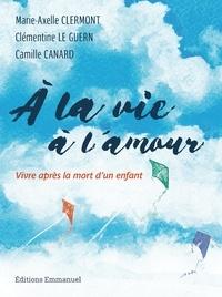 Marie-Axelle Clermont et Clémentine Le Guern - A la vie, à l'amour - Vivre après la mort d'un enfant.