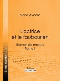 Marie Aycard et Auguste Ricard - L'Actrice et le faubourien - Roman de moeurs - Tome I.