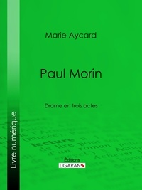 Marie Aycard et  Ligaran - Paul Morin - Drame en trois actes.