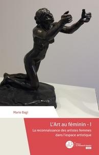 Marie Bagi - L'art au féminin - Tome 1, La reconnaissance des artistes femmes dans l'espace artistique.