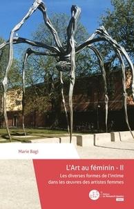 Marie Bagi - L'art au féminin - Tome 2, Les diverses formes de l'intime dans les oeuvres des artistes femmes.