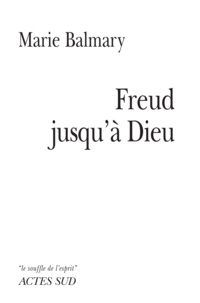 Marie Balmary - Freud jusqu'à Dieu.