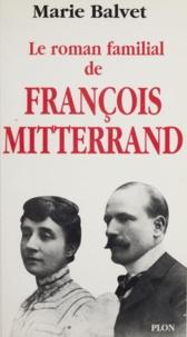Marie Balvet - Le roman familial de François Mitterrand.