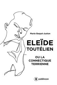 Eleide Toutélien ou la connectique terrienne - Marie Baqué-Juston |