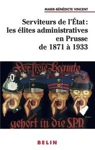 Marie-Bénédicte Vincent - Serviteurs de l'Etat : les élites administratives en Prusse de 1871 à 1933.