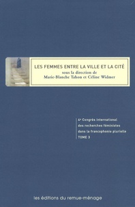 Marie-Blanche Tahon et Céline Widmer - Actes du 4e Congrès international des recherches féministes dans la francophonie plurielle - Tome 3, Les femmes entre la ville et la cité.