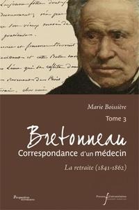 Marie Boissière - Bretonneau, Correspondance d'un médecin - Tome 3, La retraite (1841-1862).