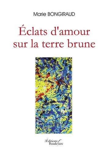 Marie Bongiraud - Eclats d'amour sur la terre brune.